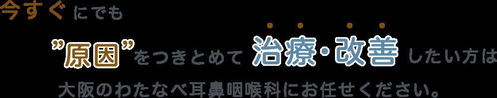 今すぐにでも原因をつきとめて治療・改善したい方は 大阪のわたなべ耳鼻咽喉科にお任せください。